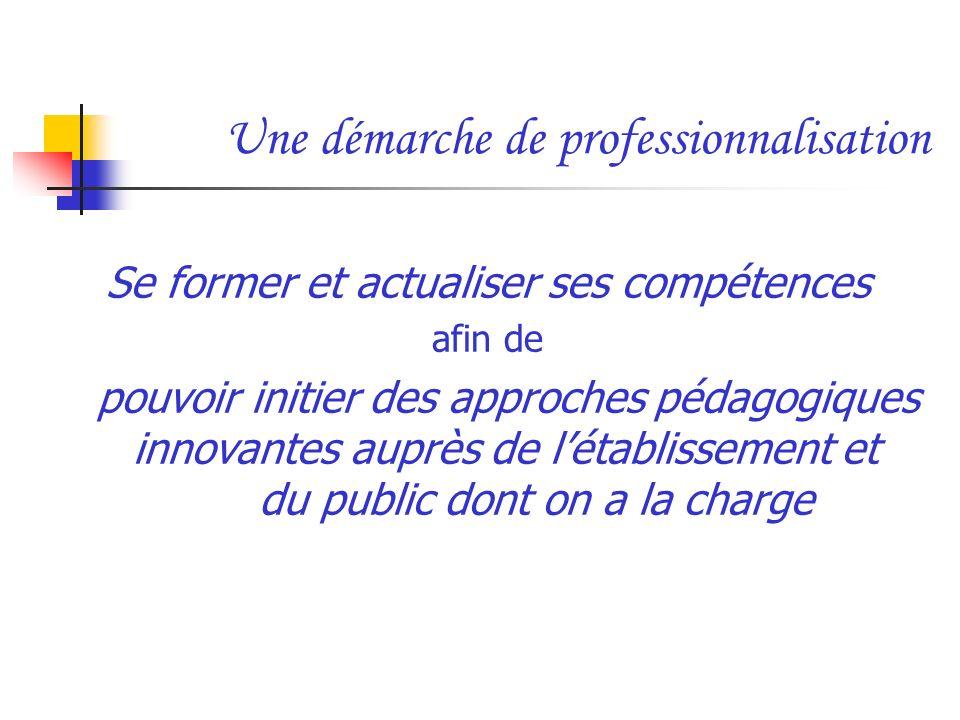 Une démarche de professionnalisation Se former et actualiser ses compétences afin de pouvoir initier des approches pédagogiques innovantes auprès de l