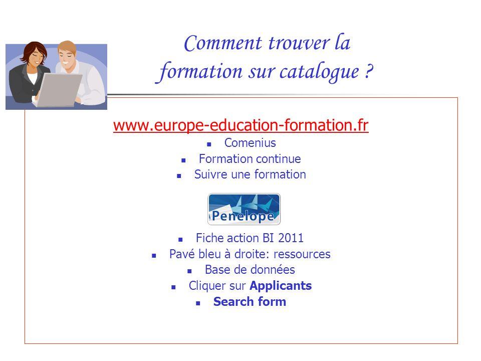 Comment trouver la formation sur catalogue ? www.europe-education-formation.fr Comenius Formation continue Suivre une formation Fiche action BI 2011 P