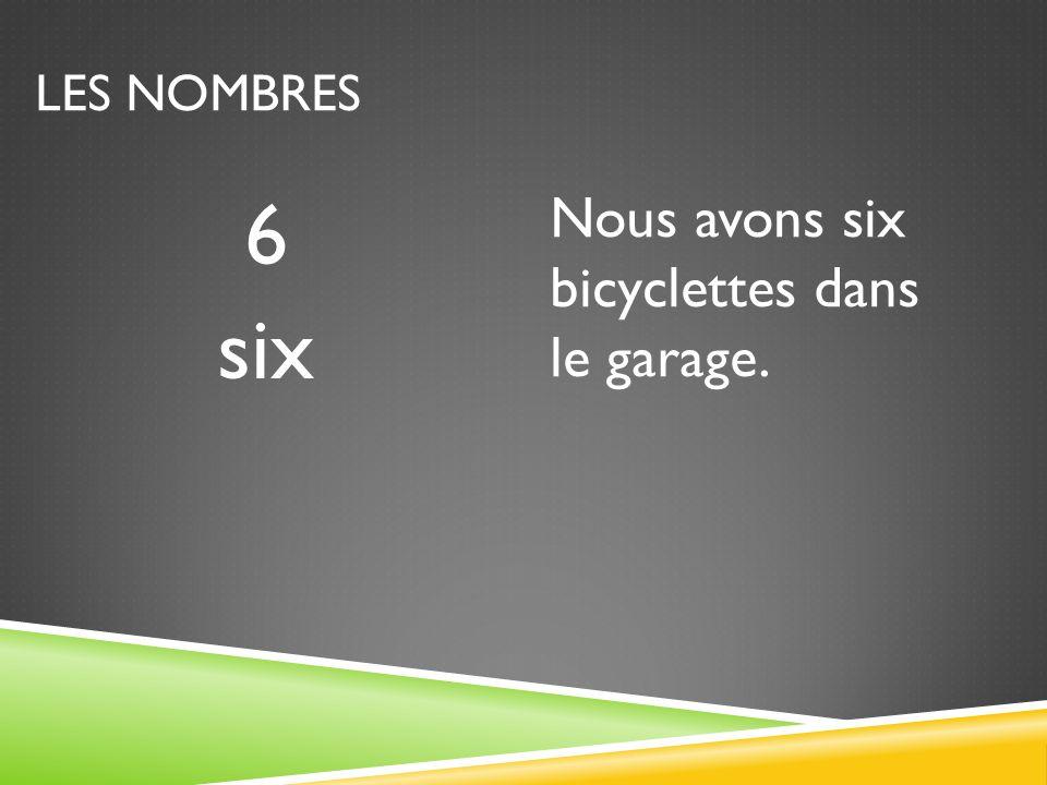LES NOMBRES 6 six Nous avons six bicyclettes dans le garage.