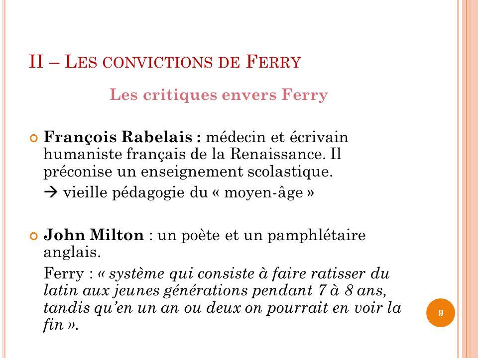 II – L ES CONVICTIONS DE F ERRY Les critiques envers Ferry François Rabelais : médecin et écrivain humaniste français de la Renaissance.