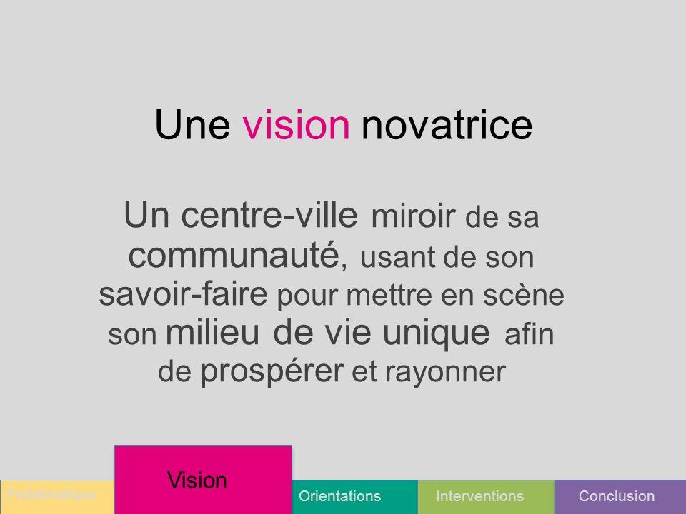 Une vision novatrice Un centre-ville miroir de sa communauté, usant de son savoir-faire pour mettre en scène son milieu de vie unique afin de prospérer et rayonner Problématique OrientationsInterventionsConclusion Vision