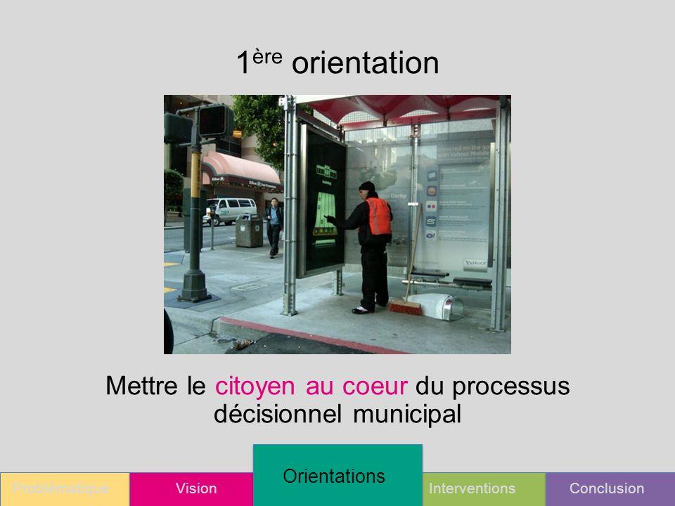 ProblématiqueVision Orientations InterventionsConclusion 1 ère orientation Mettre le citoyen au coeur du processus décisionnel municipal