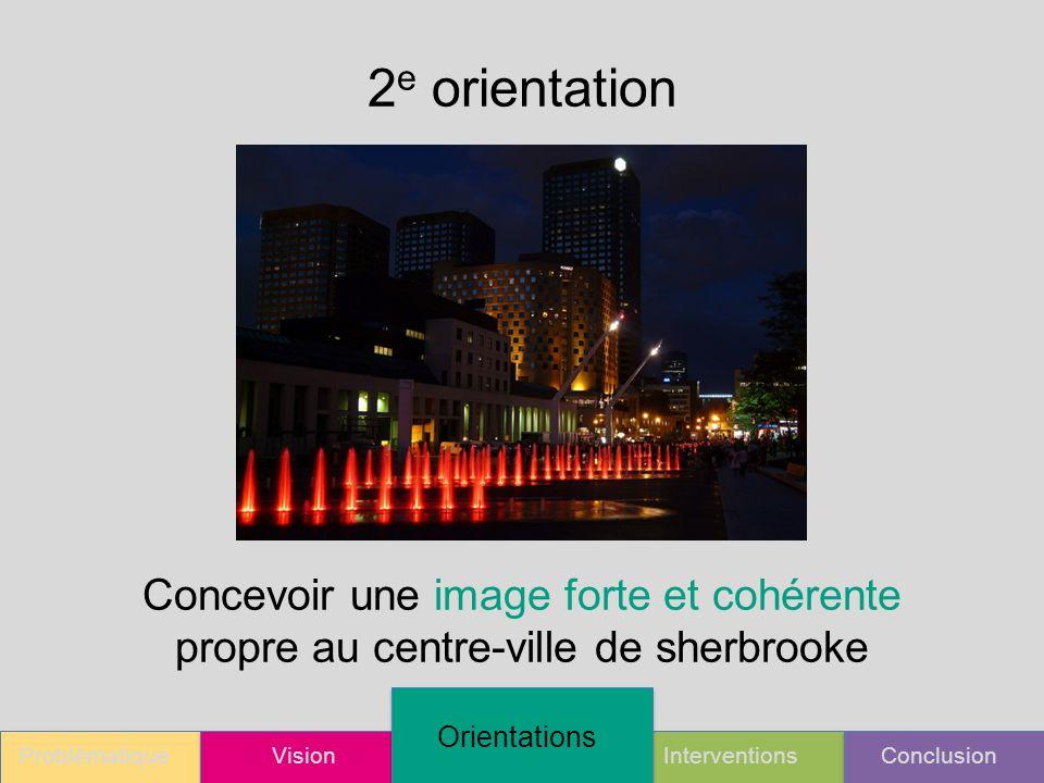 ProblématiqueVision Orientations InterventionsConclusion 2 e orientation Concevoir une image forte et cohérente propre au centre-ville de sherbrooke