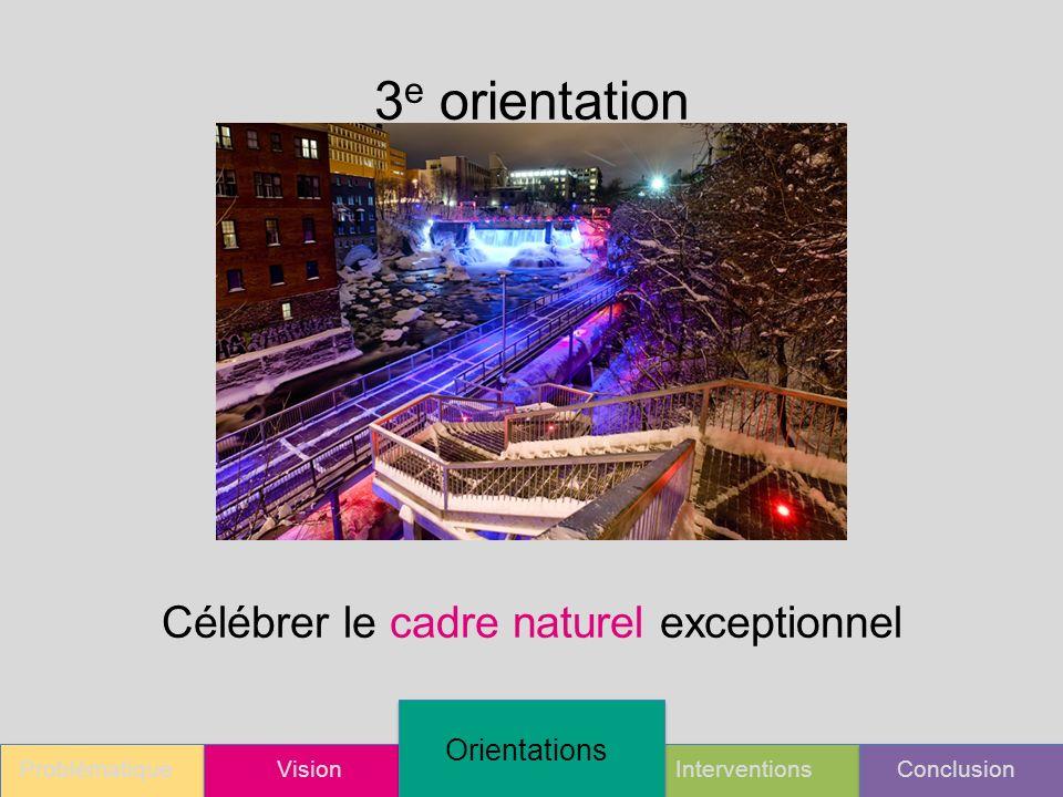 ProblématiqueVision Orientations InterventionsConclusion 3 e orientation Célébrer le cadre naturel exceptionnel
