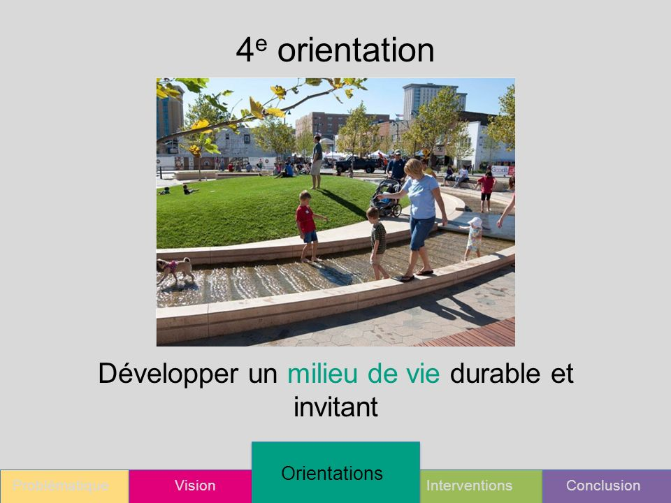 ProblématiqueVision Orientations InterventionsConclusion 4 e orientation Développer un milieu de vie durable et invitant