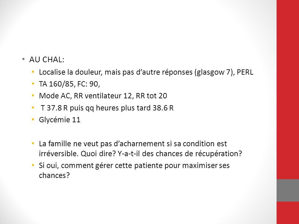 AU CHAL: Localise la douleur, mais pas dautre réponses (glasgow 7), PERL TA 160/85, FC: 90, Mode AC, RR ventilateur 12, RR tot 20 T 37.8 R puis qq heu
