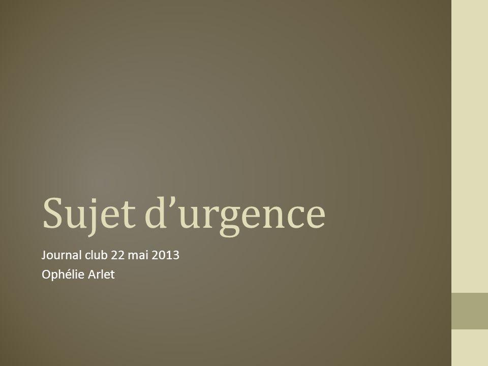 Sujet durgence Journal club 22 mai 2013 Ophélie Arlet