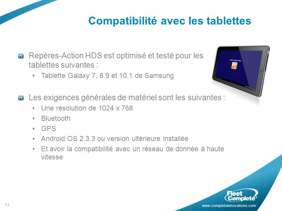 www.completeinnovations.com Compatibilité avec les tablettes 11 Repères-Action HDS est optimisé et testé pour les tablettes suivantes : Tablette Galaxy 7, 8.9 et 10.1 de Samsung Les exigences générales de matériel sont les suivantes : Une résolution de 1024 x 768 Bluetooth GPS Android OS 2.3.3 ou version ultérieure installée Et avoir la compatibilité avec un réseau de donnée à haute vitesse