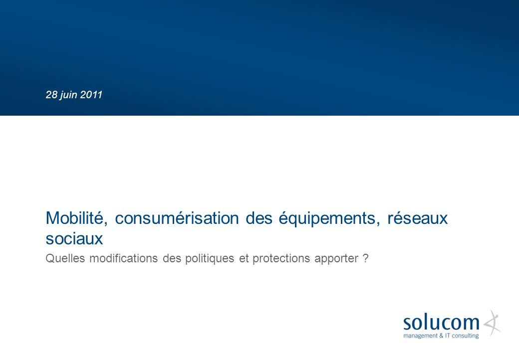 28 juin 2011 Quelles modifications des politiques et protections apporter ? Mobilité, consumérisation des équipements, réseaux sociaux
