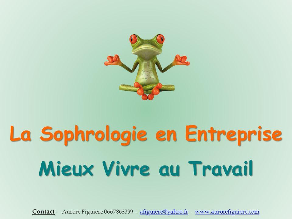 La Sophrologie en Entreprise Mieux Vivre au Travail Contact : Aurore Figuière 0667868399 - afiguiere@yahoo.fr - www.aurorefiguiere.comafiguiere@yahoo.frwww.aurorefiguiere.com