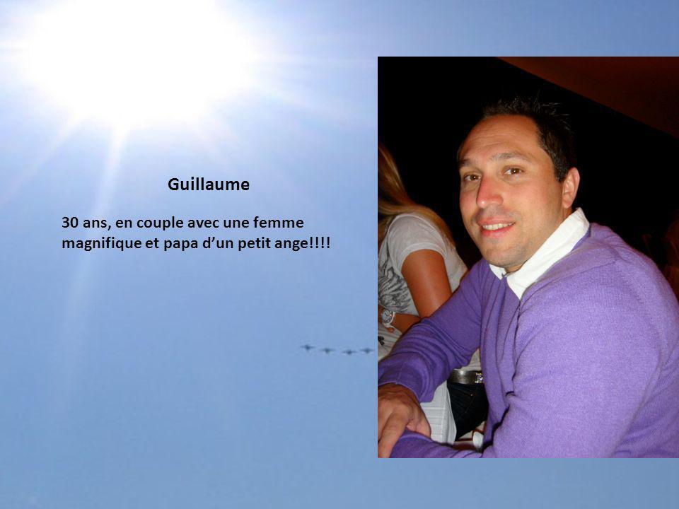 30 ans, en couple avec une femme magnifique et papa dun petit ange!!!! Guillaume