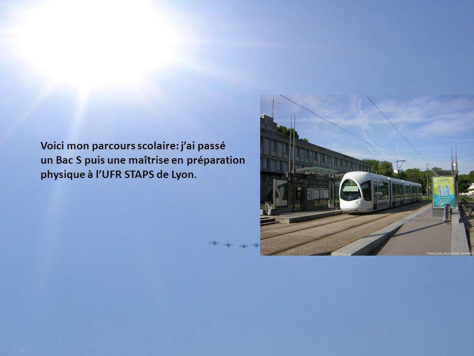 Voici mon parcours scolaire: jai passé un Bac S puis une maîtrise en préparation physique à lUFR STAPS de Lyon.