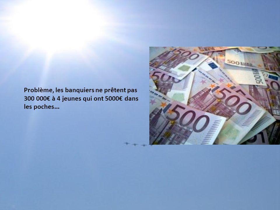 Problème, les banquiers ne prêtent pas 300 000 à 4 jeunes qui ont 5000 dans les poches...