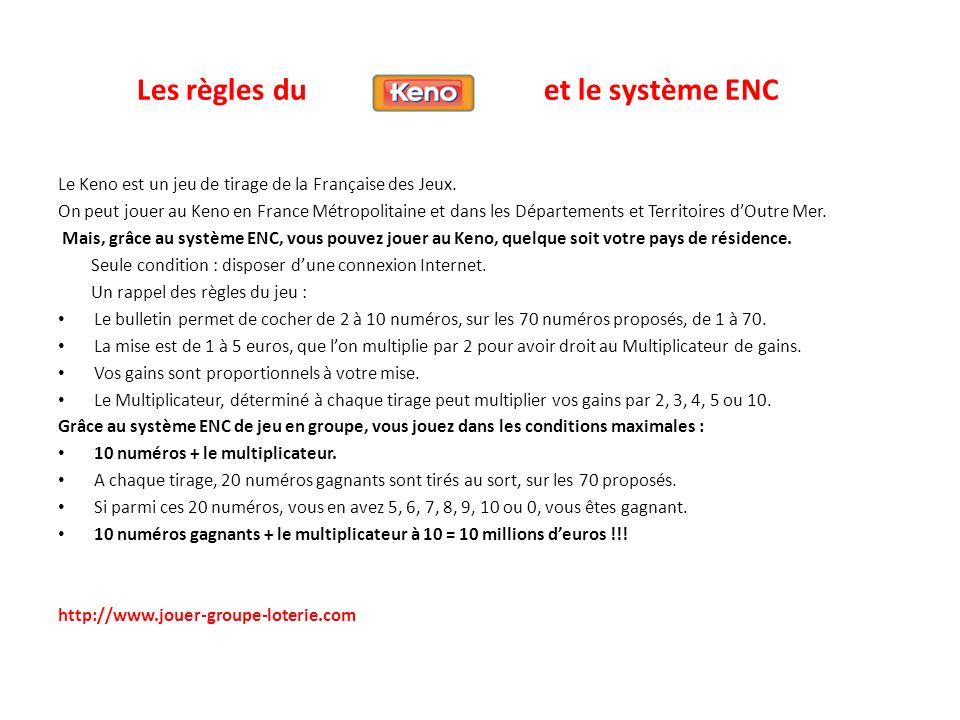 Les règles du et le système ENC Le Keno est un jeu de tirage de la Française des Jeux. On peut jouer au Keno en France Métropolitaine et dans les Dépa