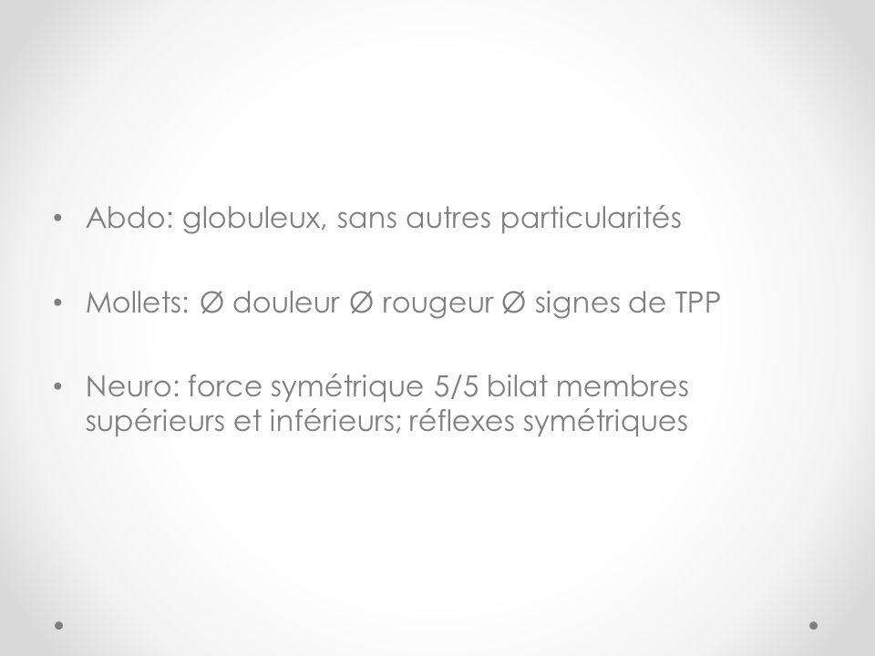 Abdo: globuleux, sans autres particularités Mollets: Ø douleur Ø rougeur Ø signes de TPP Neuro: force symétrique 5/5 bilat membres supérieurs et inférieurs; réflexes symétriques
