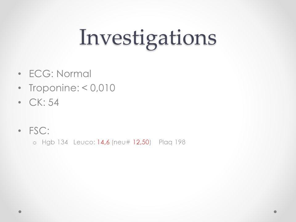 Investigations ECG: Normal Troponine: < 0,010 CK: 54 FSC: o Hgb 134 Leuco: 14,6 (neu# 12,50) Plaq 198