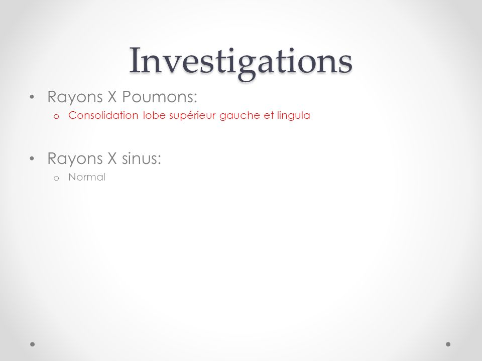 Investigations Rayons X Poumons: o Consolidation lobe supérieur gauche et lingula Rayons X sinus: o Normal