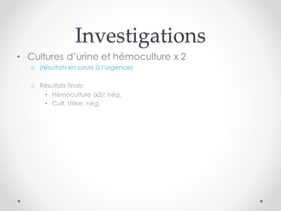 Investigations Cultures durine et hémoculture x 2 o (résultats en cours à lurgence) o Résultats finals: Hémoculture (x2): nég.