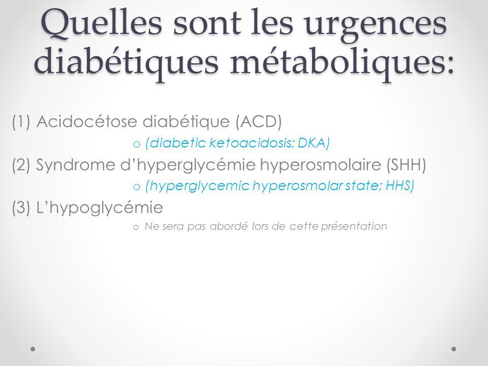 Quelles sont les urgences diabétiques métaboliques: (1) Acidocétose diabétique (ACD) o (diabetic ketoacidosis; DKA) (2) Syndrome dhyperglycémie hyperosmolaire (SHH) o (hyperglycemic hyperosmolar state; HHS) (3) Lhypoglycémie o Ne sera pas abordé lors de cette présentation