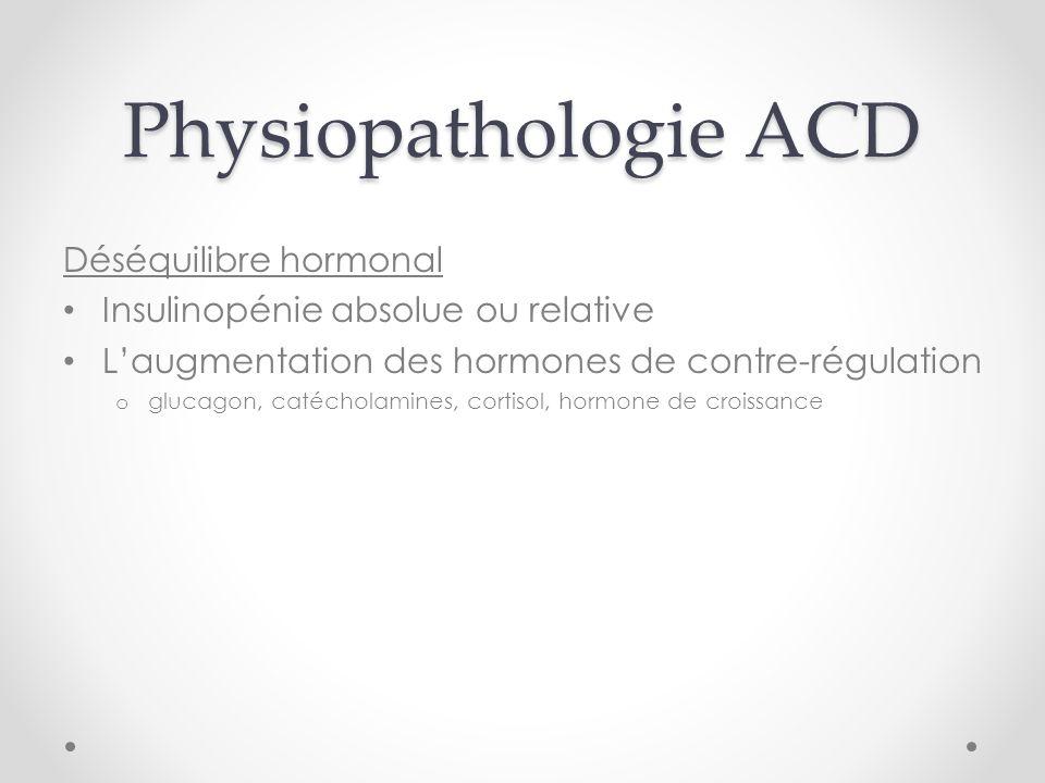 Physiopathologie ACD Déséquilibre hormonal Insulinopénie absolue ou relative Laugmentation des hormones de contre-régulation o glucagon, catécholamines, cortisol, hormone de croissance