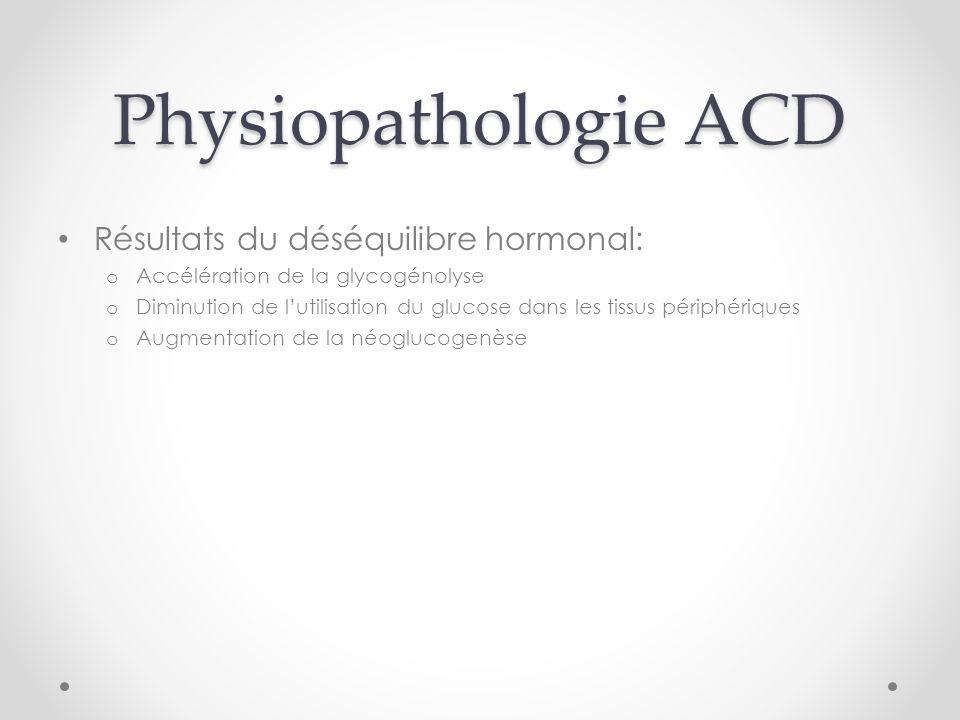 Physiopathologie ACD Résultats du déséquilibre hormonal: o Accélération de la glycogénolyse o Diminution de lutilisation du glucose dans les tissus périphériques o Augmentation de la néoglucogenèse