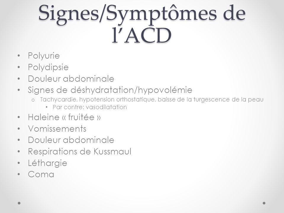 Signes/Symptômes de lACD Polyurie Polydipsie Douleur abdominale Signes de déshydratation/hypovolémie o Tachycardie, hypotension orthostatique, baisse
