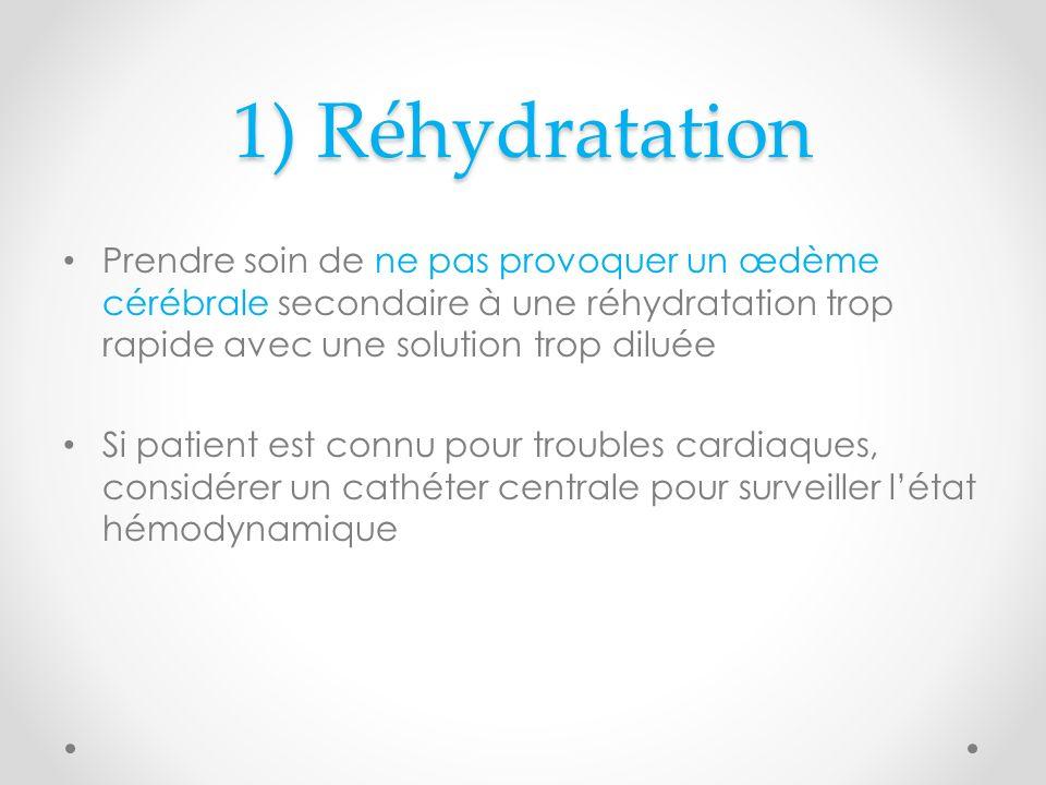 1) Réhydratation Prendre soin de ne pas provoquer un œdème cérébrale secondaire à une réhydratation trop rapide avec une solution trop diluée Si patient est connu pour troubles cardiaques, considérer un cathéter centrale pour surveiller létat hémodynamique