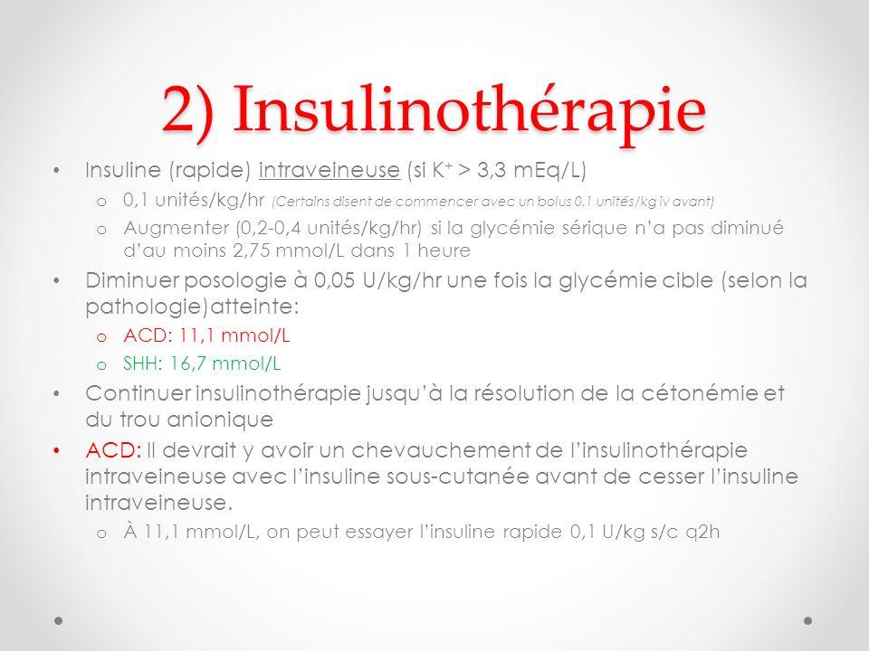 2) Insulinothérapie Insuline (rapide) intraveineuse (si K + > 3,3 mEq/L) o 0,1 unités/kg/hr (Certains disent de commencer avec un bolus 0,1 unités/kg iv avant) o Augmenter (0,2-0,4 unités/kg/hr) si la glycémie sérique na pas diminué dau moins 2,75 mmol/L dans 1 heure Diminuer posologie à 0,05 U/kg/hr une fois la glycémie cible (selon la pathologie)atteinte: o ACD: 11,1 mmol/L o SHH: 16,7 mmol/L Continuer insulinothérapie jusquà la résolution de la cétonémie et du trou anionique ACD: Il devrait y avoir un chevauchement de linsulinothérapie intraveineuse avec linsuline sous-cutanée avant de cesser linsuline intraveineuse.
