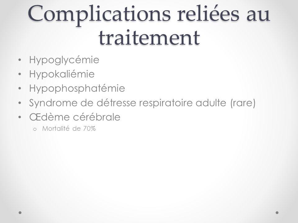 Complications reliées au traitement Hypoglycémie Hypokaliémie Hypophosphatémie Syndrome de détresse respiratoire adulte (rare) Œdème cérébrale o Mortalité de 70%
