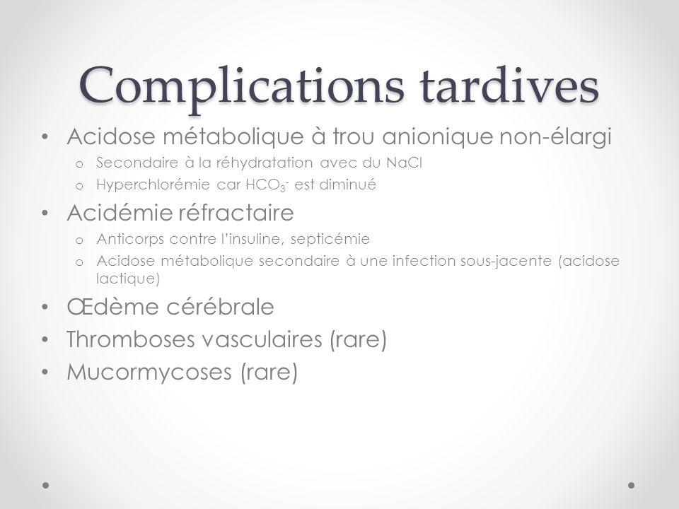 Complications tardives Acidose métabolique à trou anionique non-élargi o Secondaire à la réhydratation avec du NaCl o Hyperchlorémie car HCO 3 - est diminué Acidémie réfractaire o Anticorps contre linsuline, septicémie o Acidose métabolique secondaire à une infection sous-jacente (acidose lactique) Œdème cérébrale Thromboses vasculaires (rare) Mucormycoses (rare)