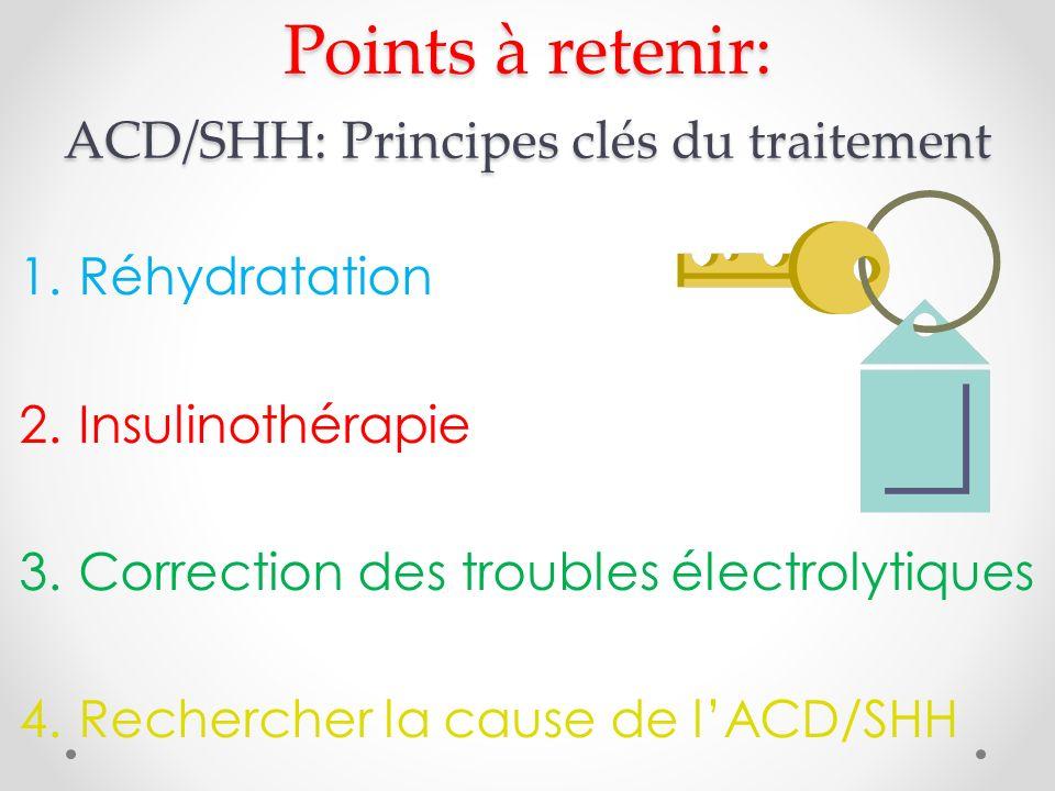 Points à retenir: ACD/SHH: Principes clés du traitement 1.Réhydratation 2.Insulinothérapie 3.Correction des troubles électrolytiques 4.Rechercher la cause de lACD/SHH