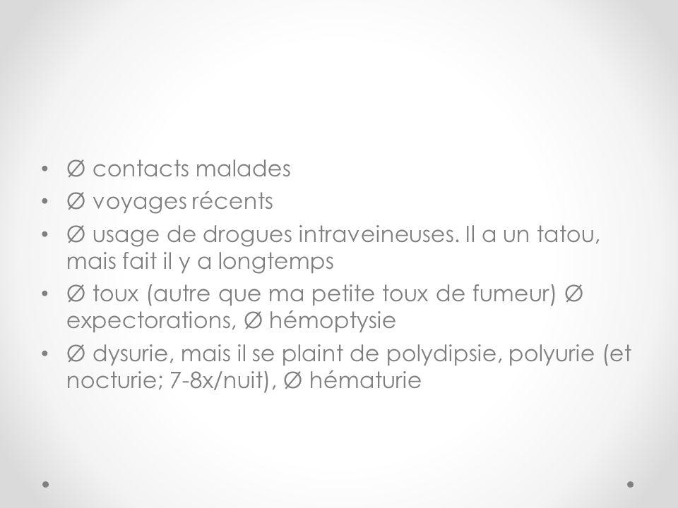 Ø contacts malades Ø voyages récents Ø usage de drogues intraveineuses. Il a un tatou, mais fait il y a longtemps Ø toux (autre que ma petite toux de