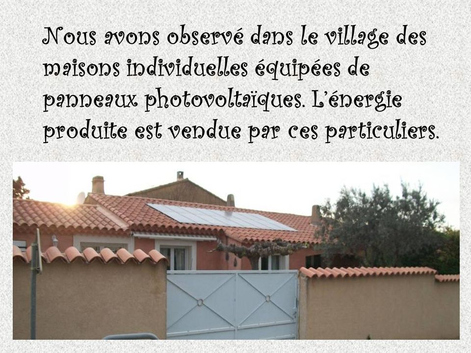 Nous avons observé dans le village des maisons individuelles équipées de panneaux photovoltaïques. Lénergie produite est vendue par ces particuliers.