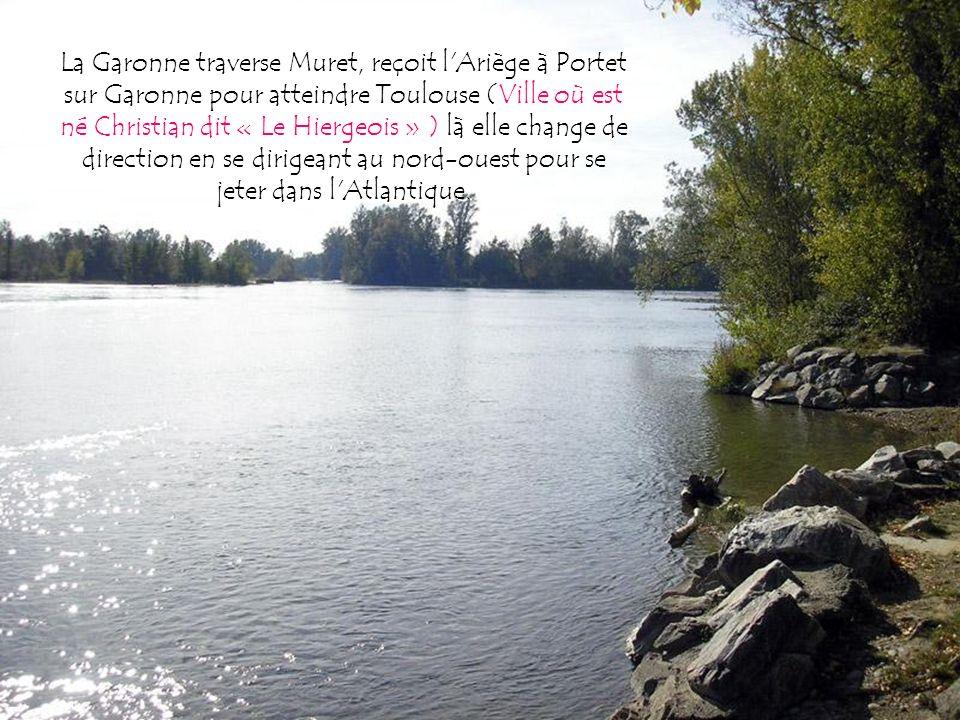 La Garonne traverse Muret, reçoit l Ariège à Portet sur Garonne pour atteindre Toulouse (Ville où est né Christian dit « Le Hiergeois » ) là elle change de direction en se dirigeant au nord-ouest pour se jeter dans l Atlantique.