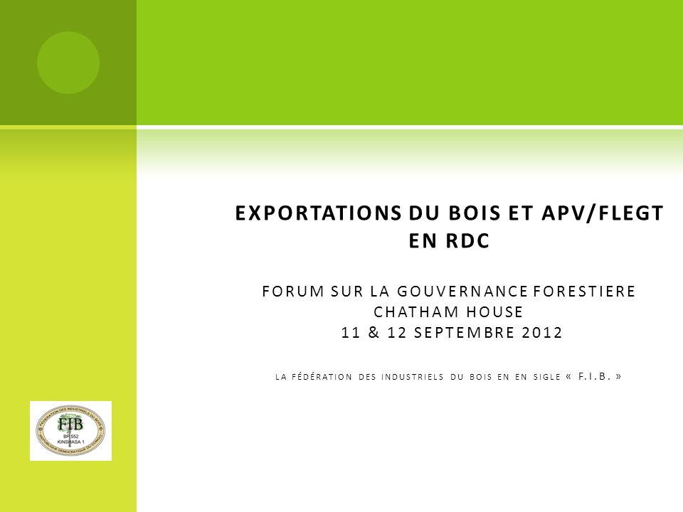 EXPORTATIONS DU BOIS ET APV/FLEGT EN RDC FORUM SUR LA GOUVERNANCE FORESTIERE CHATHAM HOUSE 11 & 12 SEPTEMBRE 2012 LA FÉDÉRATION DES INDUSTRIELS DU BOIS EN EN SIGLE « F.I.B.