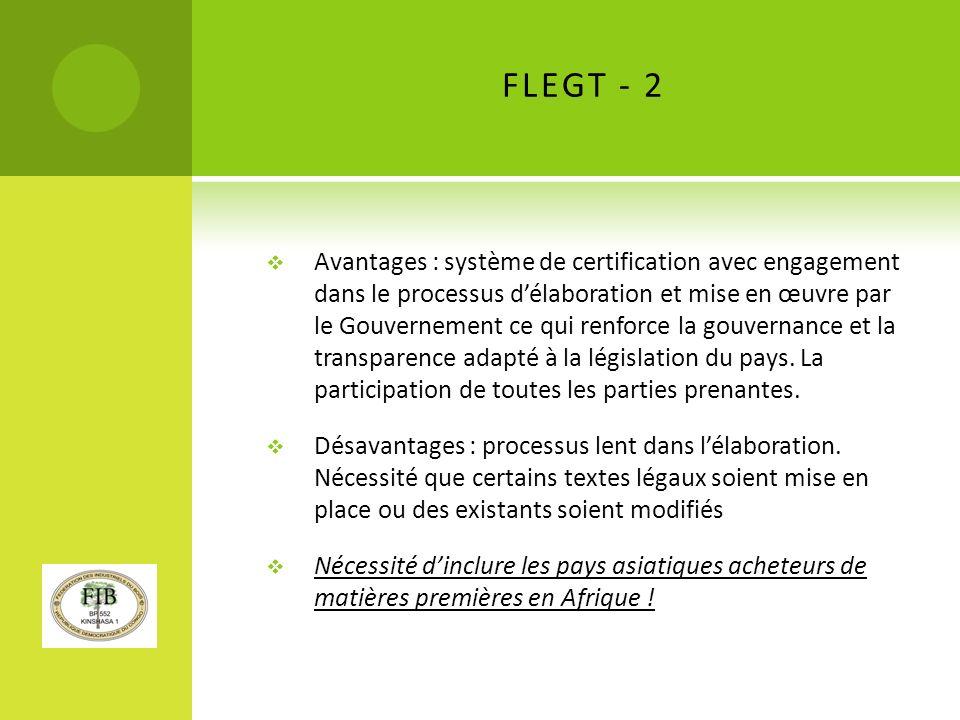 FLEGT - 2 Avantages : système de certification avec engagement dans le processus délaboration et mise en œuvre par le Gouvernement ce qui renforce la gouvernance et la transparence adapté à la législation du pays.