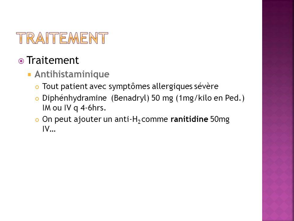 Traitement Antihistaminique Tout patient avec symptômes allergiques sévère Diphénhydramine (Benadryl) 50 mg (1mg/kilo en Ped.) IM ou IV q 4-6hrs. On p