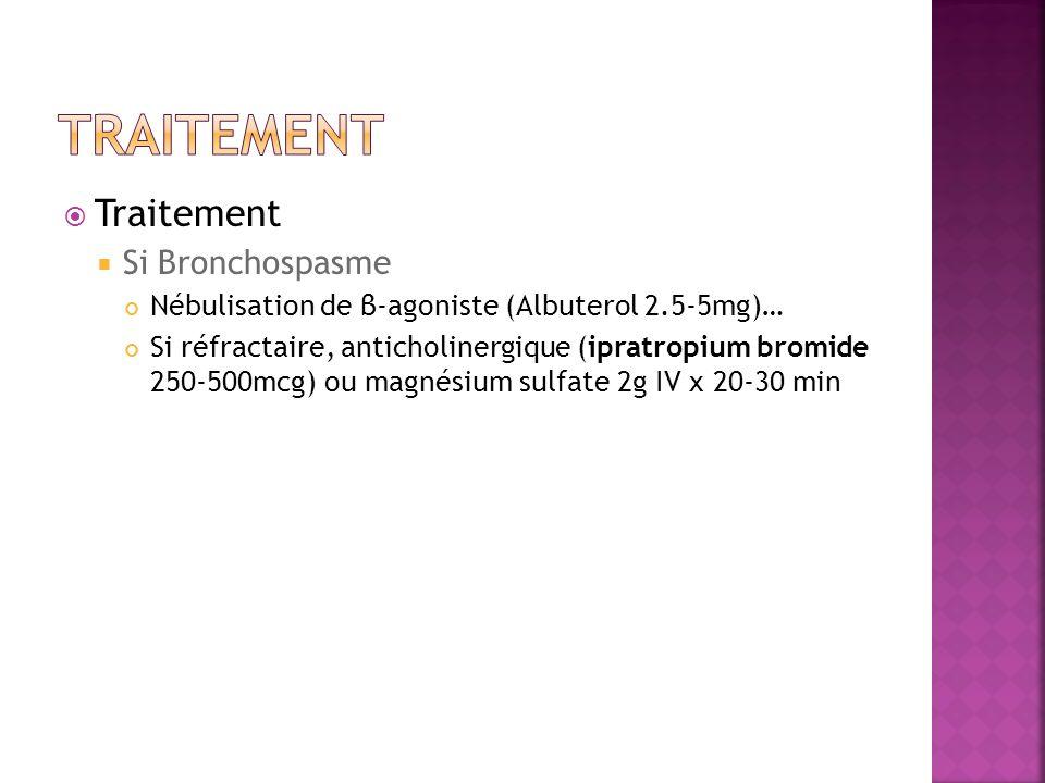Traitement Si Bronchospasme Nébulisation de β-agoniste (Albuterol 2.5-5mg)… Si réfractaire, anticholinergique (ipratropium bromide 250-500mcg) ou magn