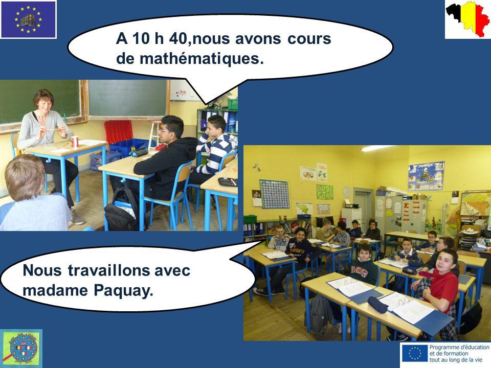 A 10 h 40,nous avons cours de mathématiques. Nous travaillons avec madame Paquay.