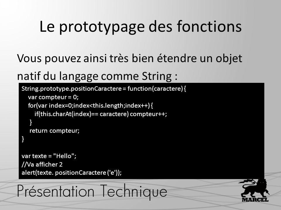 Le prototypage des fonctions Vous pouvez ainsi très bien étendre un objet natif du langage comme String : String.prototype.positionCaractere = functio