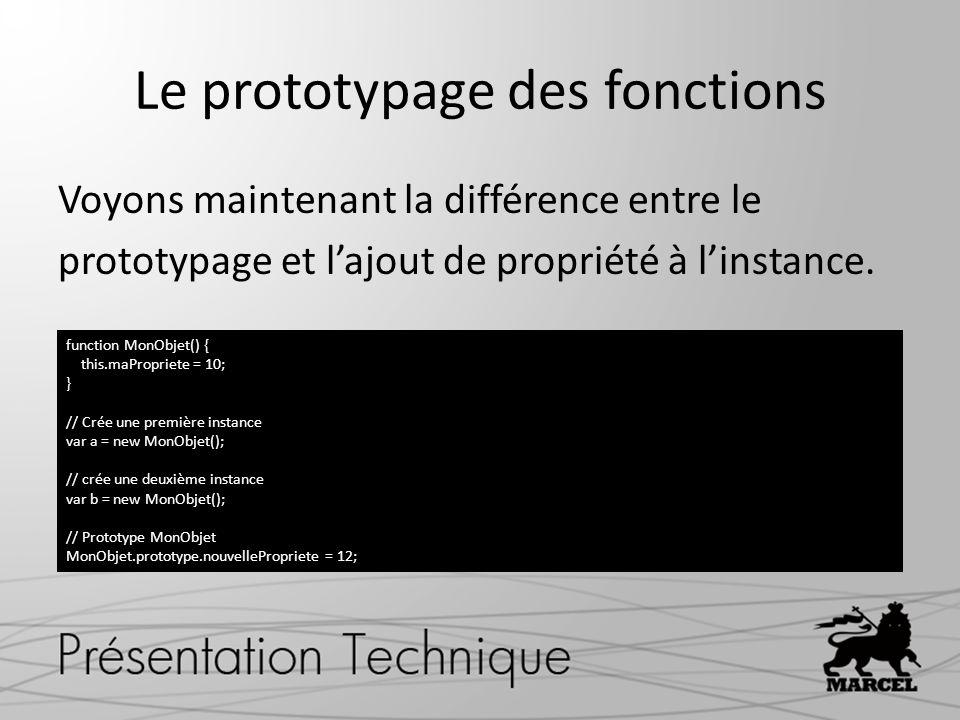 Le prototypage des fonctions Voyons maintenant la différence entre le prototypage et lajout de propriété à linstance. function MonObjet() { this.maPro