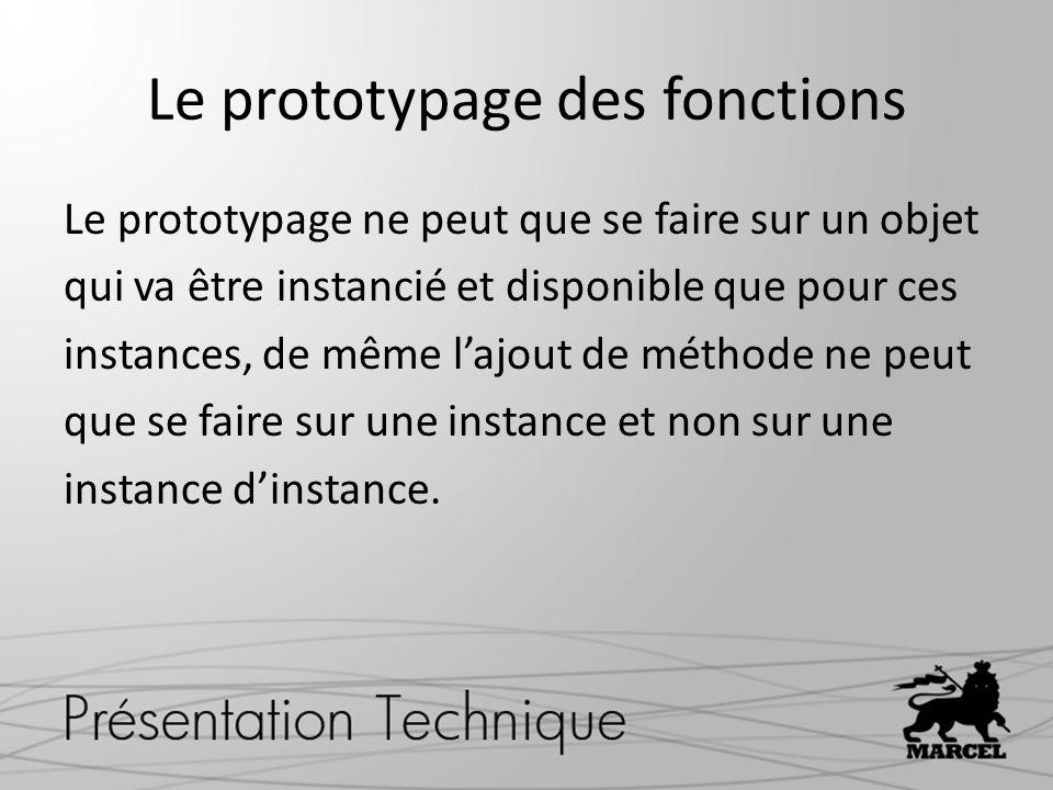 Le prototypage des fonctions Le prototypage ne peut que se faire sur un objet qui va être instancié et disponible que pour ces instances, de même lajo