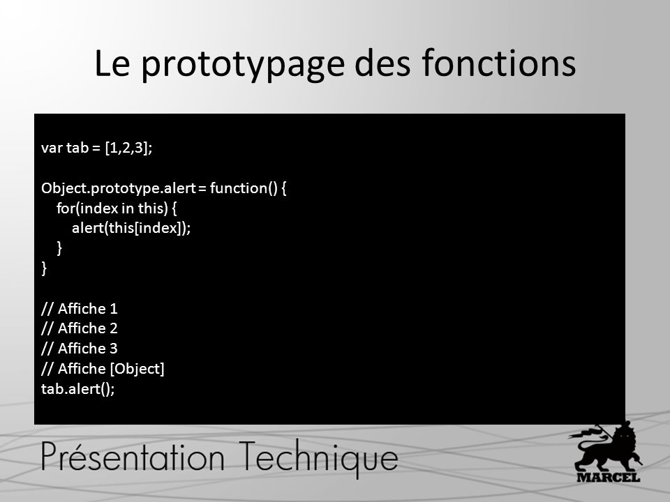 Le prototypage des fonctions var tab = [1,2,3]; Object.prototype.alert = function() { for(index in this) { alert(this[index]); } // Affiche 1 // Affiche 2 // Affiche 3 // Affiche [Object] tab.alert();