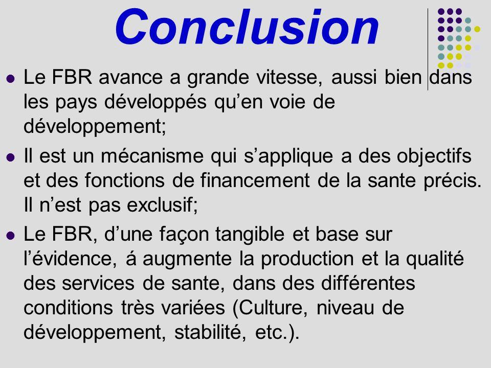 Conclusion Le FBR avance a grande vitesse, aussi bien dans les pays développés quen voie de développement; Il est un mécanisme qui sapplique a des objectifs et des fonctions de financement de la sante précis.
