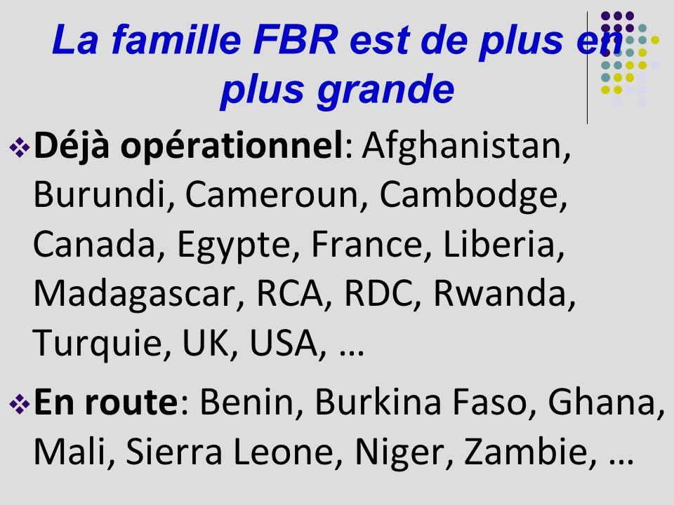 La famille FBR est de plus en plus grande Déjà opérationnel: Afghanistan, Burundi, Cameroun, Cambodge, Canada, Egypte, France, Liberia, Madagascar, RCA, RDC, Rwanda, Turquie, UK, USA, … En route: Benin, Burkina Faso, Ghana, Mali, Sierra Leone, Niger, Zambie, …