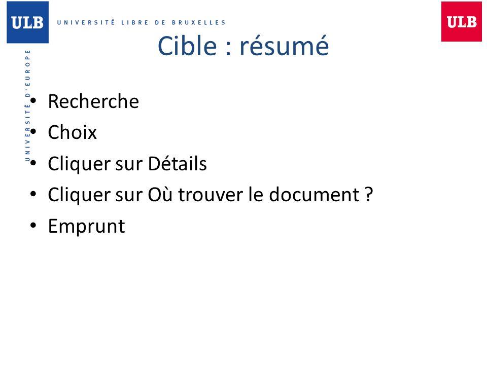 Cible : résumé Recherche Choix Cliquer sur Détails Cliquer sur Où trouver le document ? Emprunt