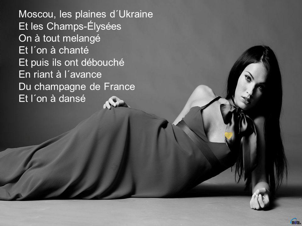 Moscou, les plaines d´Ukraine Et les Champs-Élysées On à tout melangé Et l´on à chanté Et puis ils ont débouché En riant à l´avance Du champagne de France Et l´on à dansé