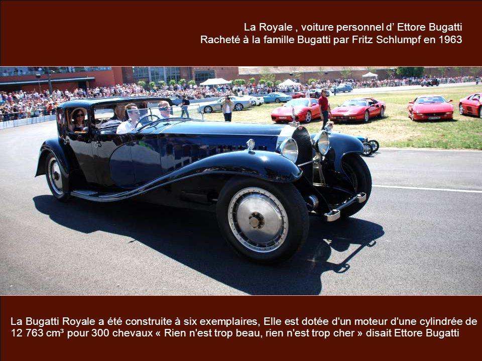 La Royale, voiture personnel d Ettore Bugatti Racheté à la famille Bugatti par Fritz Schlumpf en 1963 La Bugatti Royale a été construite à six exemplaires, Elle est dotée d un moteur d une cylindrée de 12 763 cm³ pour 300 chevaux « Rien n est trop beau, rien n est trop cher » disait Ettore Bugatti