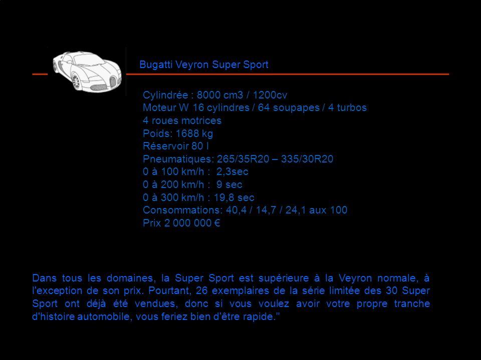 Bugatti Veyron Super Sport Cylindrée : 8000 cm3 / 1200cv Moteur W 16 cylindres / 64 soupapes / 4 turbos 4 roues motrices Poids: 1688 kg Réservoir 80 l Pneumatiques: 265/35R20 – 335/30R20 0 à 100 km/h : 2,3sec 0 à 200 km/h : 9 sec 0 à 300 km/h : 19,8 sec Consommations: 40,4 / 14,7 / 24,1 aux 100 Prix 2 000 000 Dans tous les domaines, la Super Sport est supérieure à la Veyron normale, à l exception de son prix.