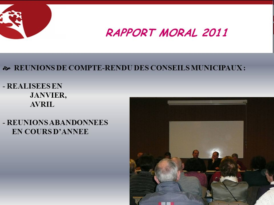 REUNIONS DE COMPTE-RENDU DES CONSEILS MUNICIPAUX : - REALISEES EN JANVIER, AVRIL - REUNIONS ABANDONNEES EN COURS DANNEE RAPPORT MORAL 2011